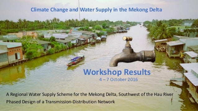 Climate Change and Water Supply in the Mekong Delta Workshop Results 4 – 7 October 2016 A Regional Water Supply Scheme for...