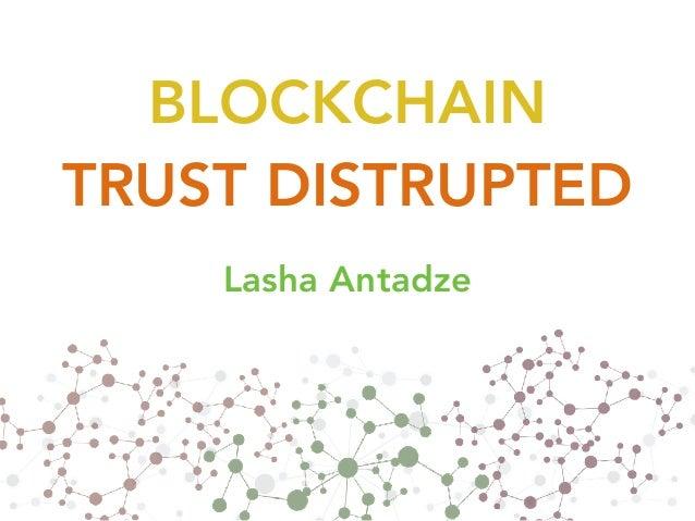 BLOCKCHAIN  TRUST DISTRUPTED Lasha Antadze