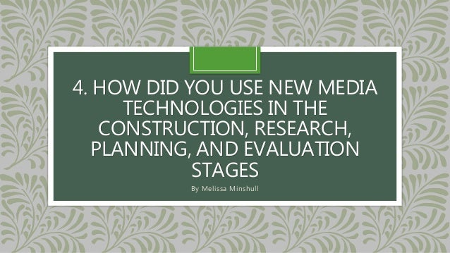 4. HOW DID YOU USE NEW MEDIA TECHNOLOGIES IN THE CONSTRUCTION, RESEARCH, PLANNING, AND EVALUATION STAGES By Melissa Minshu...