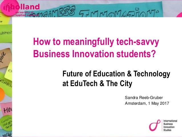 Sandra Reeb-Gruber Amsterdam, 1 May 2017 How to meaningfully tech-savvy Business Innovation students? Future of Education ...