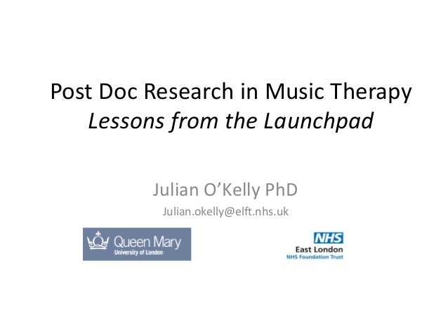 Post Doc Research in Music Therapy Lessons from the Launchpad Julian O'Kelly PhD Julian.okelly@elft.nhs.uk