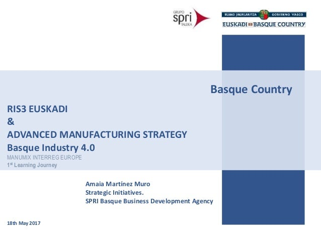 Basque Country Amaia Martínez Muro Strategic Initiatives. SPRI Basque Business Development Agency RIS3 EUSKADI & ADVANCED ...
