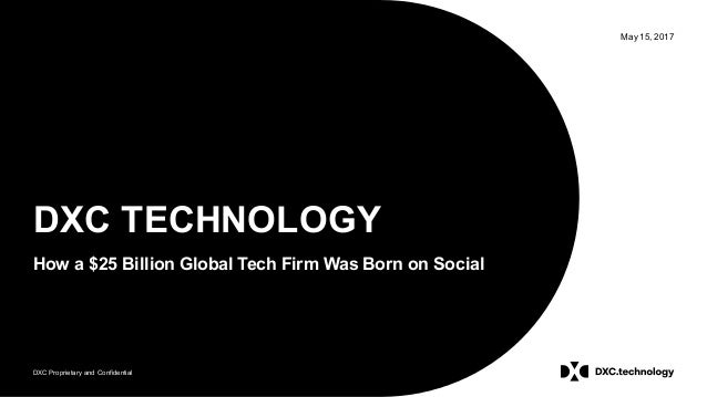 DXC Proprietary and Confidential May 15, 2017 DXC TECHNOLOGY How a $25 Billion Global Tech Firm Was Born on Social