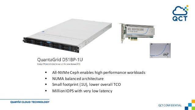 § All-NVMe Ceph enables high performance workloads § NUMA balanced architecture § Small footprint (1U), lower overall TCO ...