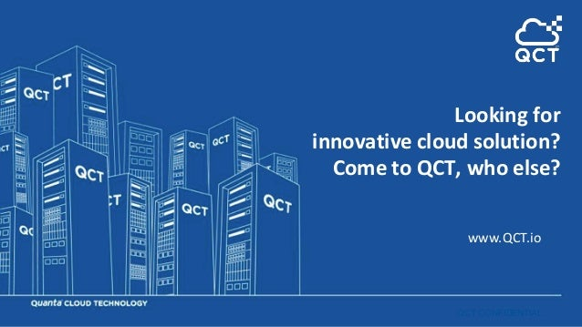 QCT CONFIDENTIAL www.QCT.io Looking for innovative cloud solution? Come to QCT, who else?