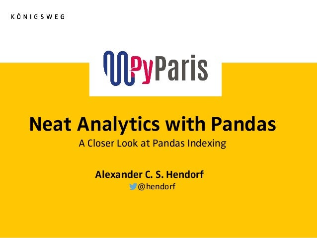 Neat Analytics with Pandas A Closer Look at Pandas Indexing Alexander C. S. Hendorf @hendorf
