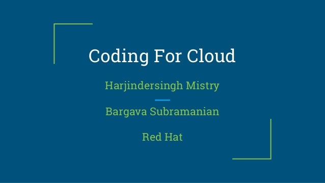 Coding For Cloud Harjindersingh Mistry Bargava Subramanian Red Hat