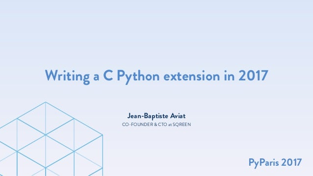 Jean-Baptiste Aviat Writing a C Python extension in 2017 CO-FOUNDER & CTO at SQREEN PyParis 2017