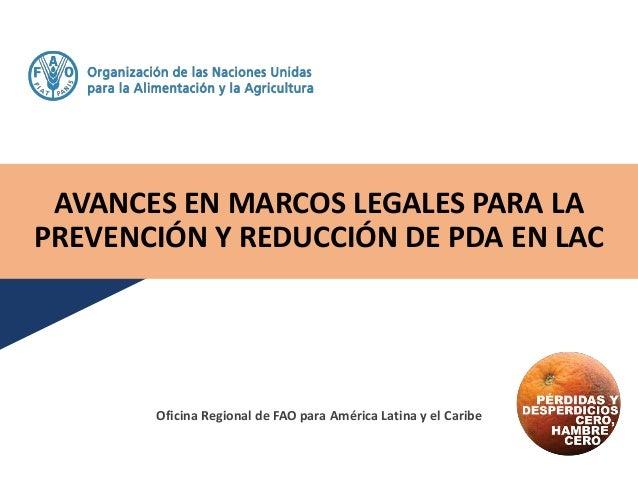 AVANCES EN MARCOS LEGALES PARA LA PREVENCIÓN Y REDUCCIÓN DE PDA EN LAC Oficina Regional de FAO para América Latina y el Ca...