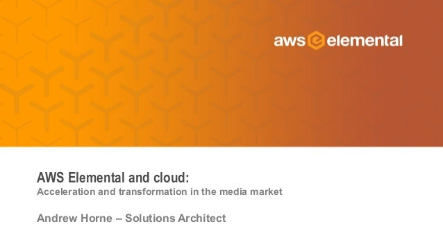 Acceleration and transformation in the media market Andrew Horne – Solutions Architect AWS Elemental and cloud: