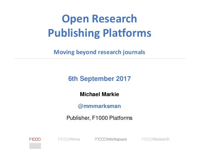 6th September 2017 Michael Markie @mmmarksman Publisher, F1000 Platforms Open Research Publishing Platforms Moving beyond ...