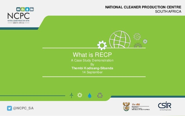 www.ncpc.co.za NATIONAL CLEANER PRODUCTION CENTRE SOUTH AFRICA What is RECP A Case Study Demonstration By Thembi Kodisang-...