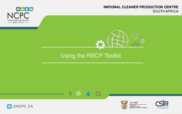 www.ncpc.co.za NATIONAL CLEANER PRODUCTION CENTRE SOUTH AFRICA Using the RECP Toolkit @NCPC_SA