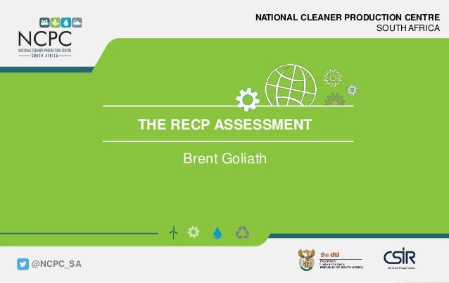 www.ncpc.co.za NATIONAL CLEANER PRODUCTION CENTRE SOUTH AFRICA THE RECP ASSESSMENT Brent Goliath @NCPC_SA