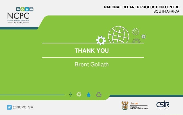 www.ncpc.co.za NATIONAL CLEANER PRODUCTION CENTRE SOUTH AFRICA THANK YOU Brent Goliath @NCPC_SA