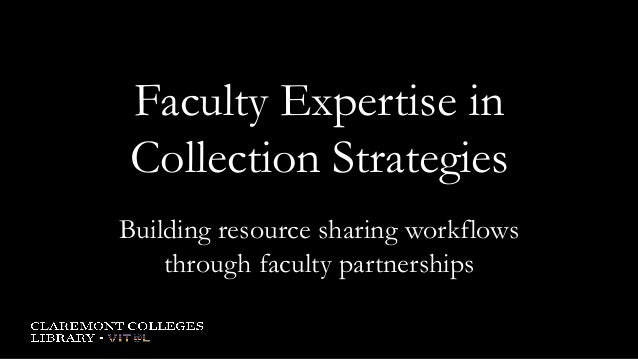 Faculty Expertise in Collection Strategies Building resource sharing workflows through faculty partnerships