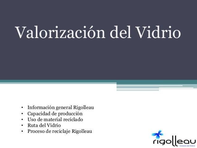 Valorización del Vidrio • Información general Rigolleau • Capacidad de producción • Uso de material reciclado • Ruta del V...