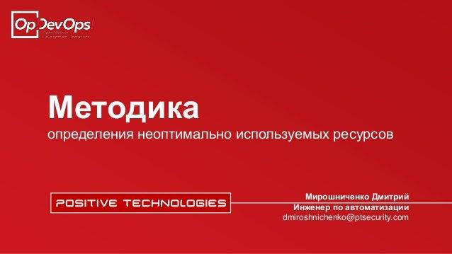Методика определения неоптимально используемых ресурсов Мирошниченко Дмитрий Инженер по автоматизации dmiroshnichenko@ptse...