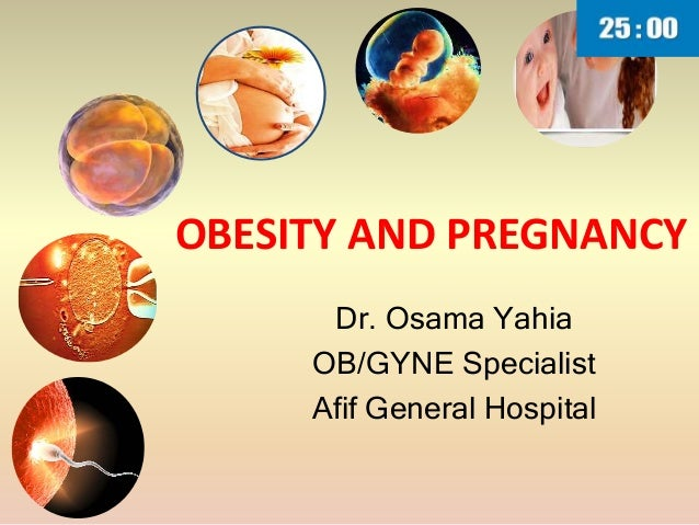 OBESITY AND PREGNANCY Dr. Osama Yahia OB/GYNE Specialist Afif General Hospital