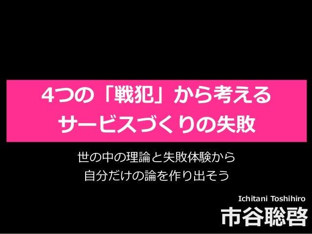 Toshihiro Ichitani All Rights Reserved. 4つの「戦犯」から考える サービスづくりの失敗 Ichitani Toshihiro 市⾕聡啓 世の中の理論と失敗体験から ⾃分だけの論を作り出そう
