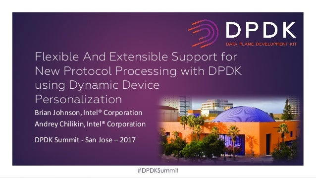 Brian	Johnson,	Intel®	Corporation Andrey	Chilikin,	Intel®	Corporation DPDK	Summit	- San	Jose	– 2017 Flexible And Extensibl...