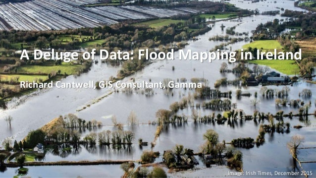 Image: Irish Times, December 2015 A Deluge of Data: Flood Mapping in Ireland Richard Cantwell, GIS Consultant, Gamma