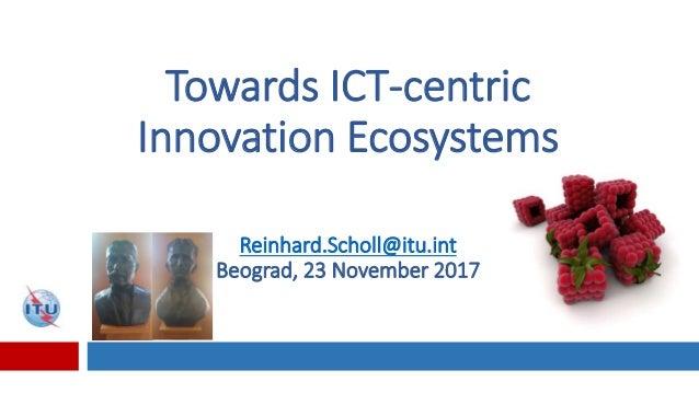 Towards ICT-centric Innovation Ecosystems Reinhard.Scholl@itu.int Beograd, 23 November 2017
