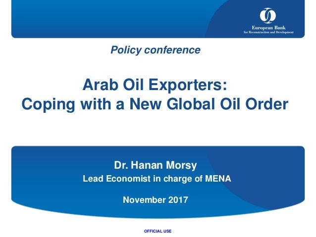 Policy conference Arab Oil Exporters: Coping with a New Global Oil Order Dr. Hanan Morsy Lead Economist in charge of MENA ...