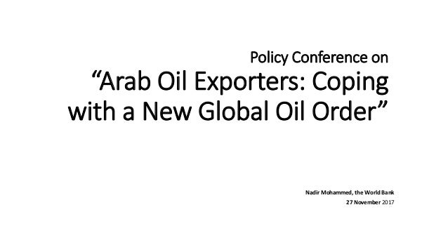 "Policy Conference on ""Arab Oil Exporters: Coping with a New Global Oil Order"" Nadir Mohammed, the World Bank 27 November 2..."