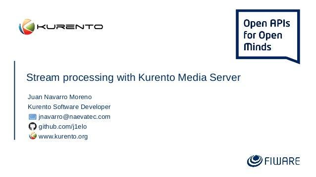 Stream processing with Kurento Media Server Juan Navarro Moreno Kurento Software Developer jnavarro@naevatec.com github.co...