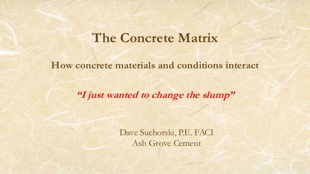 """The Concrete Matrix How concrete materials and conditions interact """"I just wanted to change the slump"""" Dave Suchorski, P.E..."""