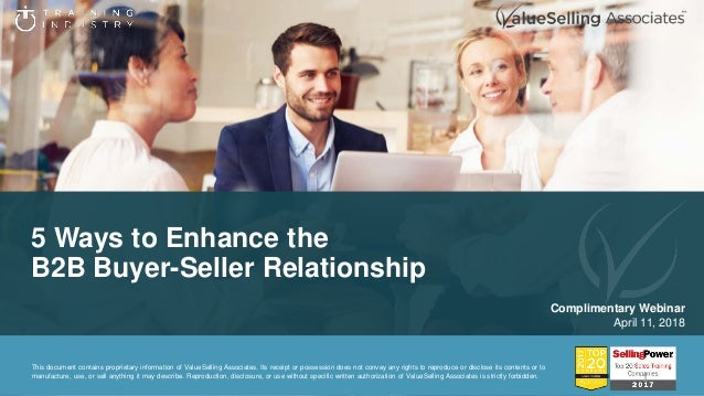 5 Ways to Enhance the B2B Buyer-Seller Relationship Complimentary Webinar April 11, 2018 This document contains proprietar...