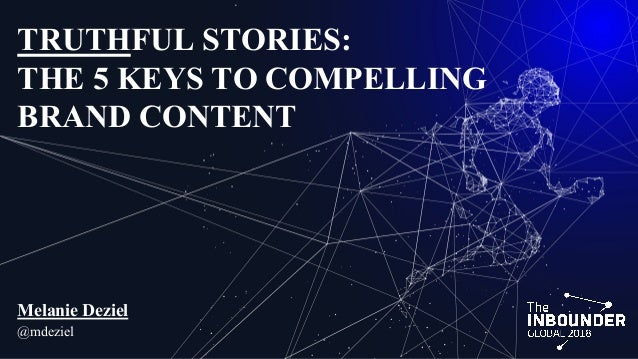 TRUTHFUL STORIES: THE 5 KEYS TO COMPELLING BRAND CONTENT Melanie Deziel @mdeziel