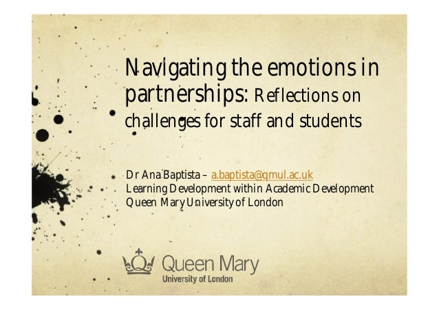 Navigating the emotions in partnerships: Reflections on challenges for staff and students Dr Ana Baptista – a.baptista@qmu...