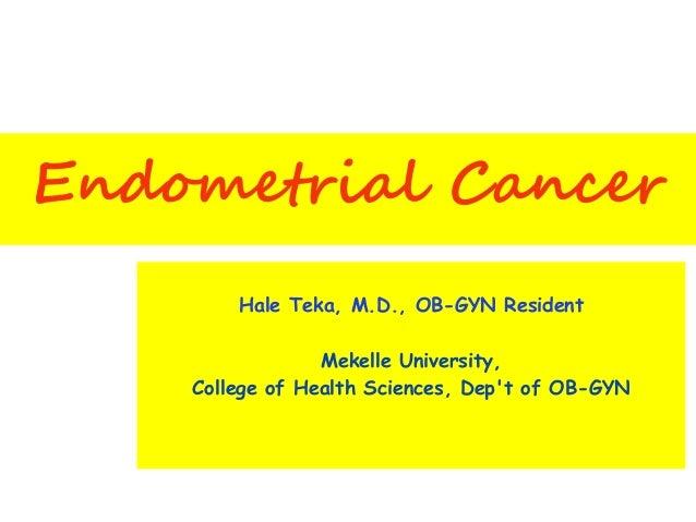 Endometrial Cancer Hale Teka, M.D., OB-GYN Resident Mekelle University, College of Health Sciences, Dep't of OB-GYN