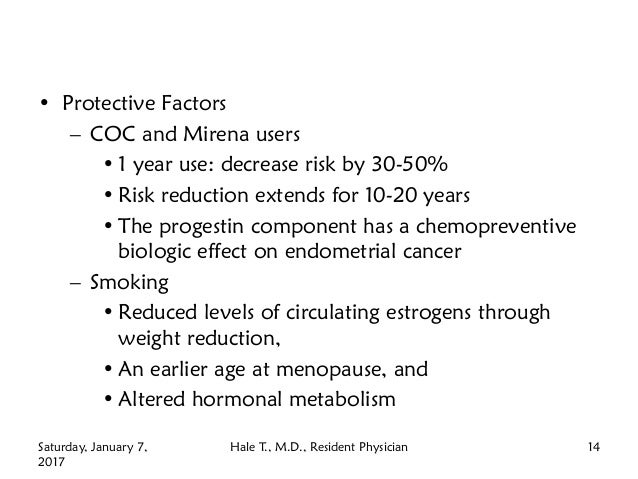 • Protective Factors – COC and Mirena users • 1 year use: decrease risk by 30-50% • Risk reduction extends for 10-20 years...