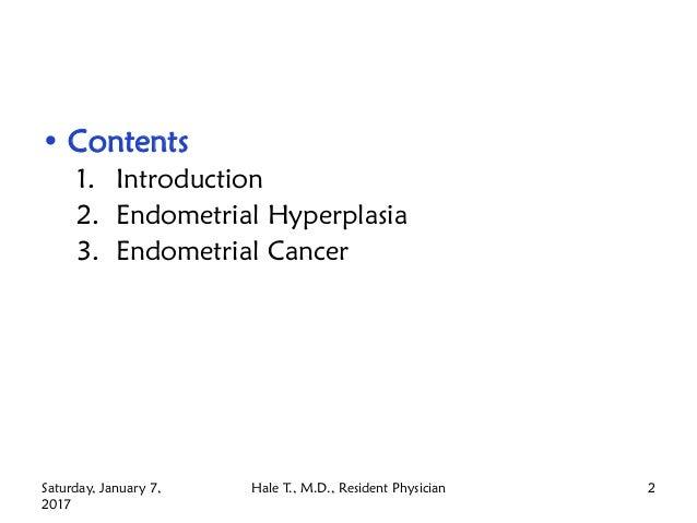 • Contents 1. Introduction 2. Endometrial Hyperplasia 3. Endometrial Cancer Hale T., M.D., Resident PhysicianSaturday, Jan...