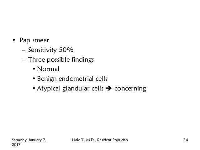 • Pap smear – Sensitivity 50% – Three possible findings • Normal • Benign endometrial cells • Atypical glandular cells  c...