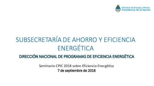 DIRECCIÓN NACIONAL DE PROGRAMAS DE EFICIENCIA ENERGÉTICA Seminario CPIC 2018 sobre Eficiencia Energética 7 de septiembre d...