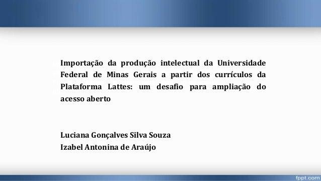 Importação da produção intelectual da Universidade Federal de Minas Gerais a partir dos currículos da Plataforma Lattes: u...