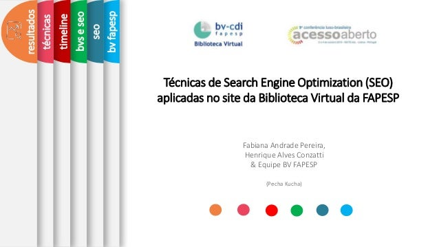 seo T�cnicas de Search Engine Optimization (SEO) aplicadas no site da Biblioteca Virtual da FAPESP Fabiana Andrade Pereira...