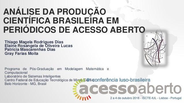 ANÁLISE DA PRODUÇÃO CIENTÍFICA BRASILEIRA EM PERIÓDICOS DE ACESSO ABERTO Thiago Magela Rodrigues Dias Elaine Rosangela de ...