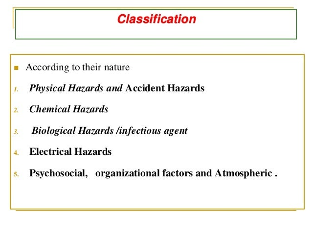 Classification  According to their nature 1. Physical Hazards and Accident Hazards 2. Chemical Hazards 3. Biological Haza...