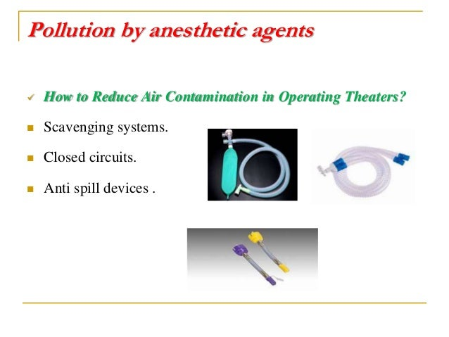 Pollution by anesthetic agents  How to Reduce Air Contamination in Operating Theaters?  Scavenging systems.  Closed cir...