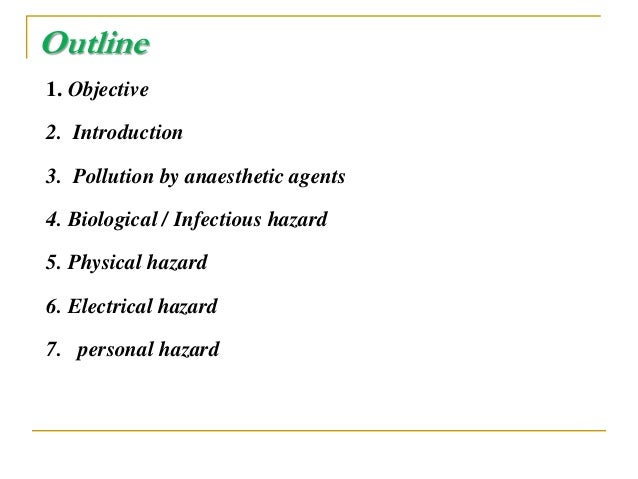 Outline 1. Objective 2. Introduction 3. Pollution by anaesthetic agents 4. Biological / Infectious hazard 5. Physical haza...