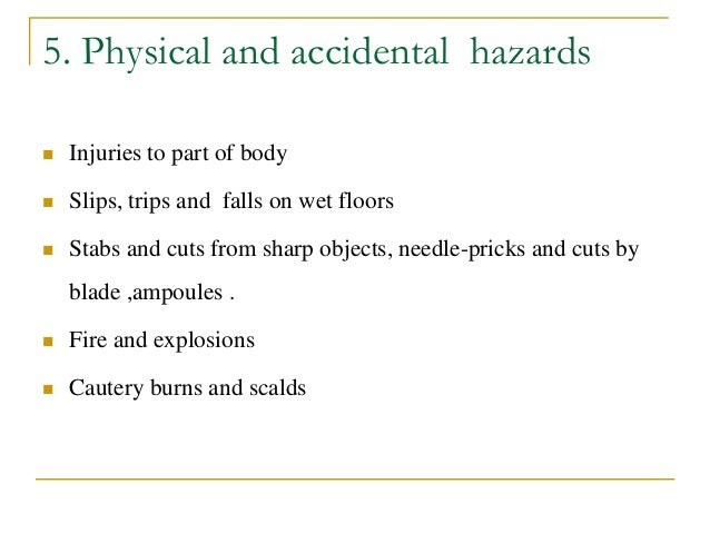 5. Physical and accidental hazards  Injuries to part of body  Slips, trips and falls on wet floors  Stabs and cuts from...