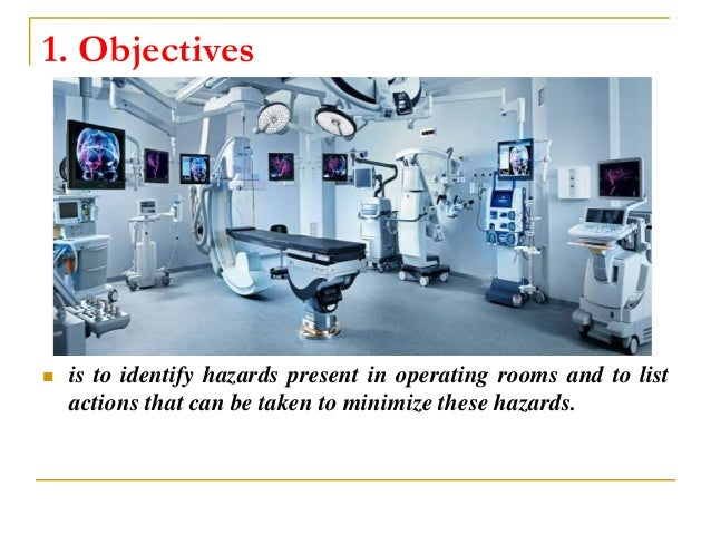 1. Objectives  is to identify hazards present in operating rooms and to list actions that can be taken to minimize these ...