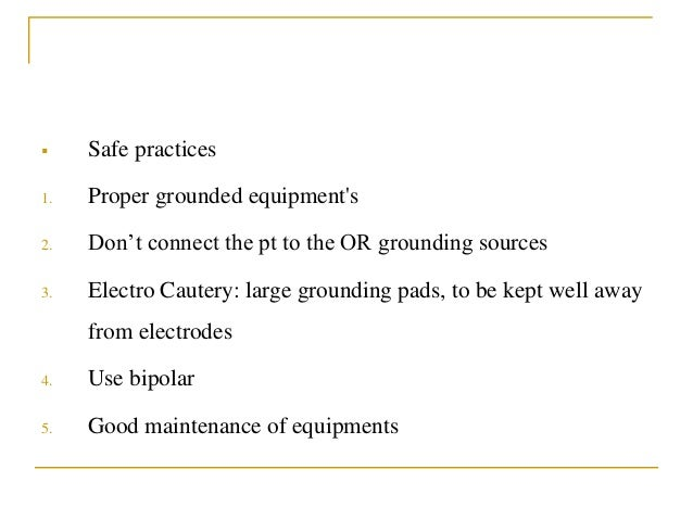  Safe practices 1. Proper grounded equipment's 2. Don't connect the pt to the OR grounding sources 3. Electro Cautery: la...