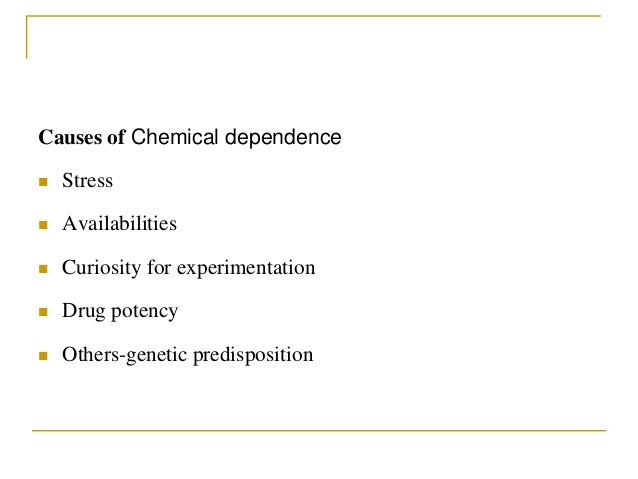 Causes of Chemical dependence  Stress  Availabilities  Curiosity for experimentation  Drug potency  Others-genetic pr...