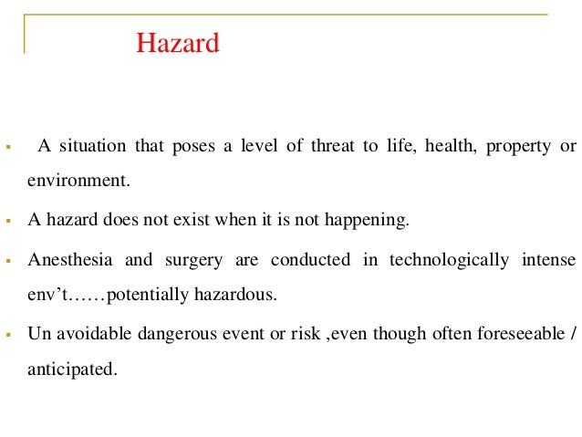 Hazard  A situation that poses a level of threat to life, health, property or environment.  A hazard does not exist when...